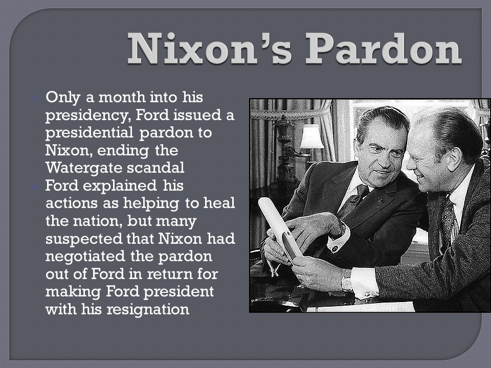 Nixon's Pardon Only a month into his presidency, Ford issued a presidential pardon to Nixon, ending the Watergate scandal.