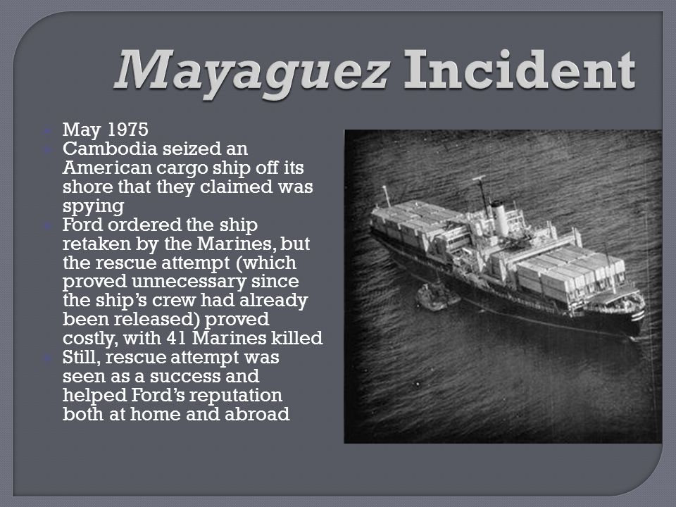 Mayaguez Incident May 1975. Cambodia seized an American cargo ship off its shore that they claimed was spying.