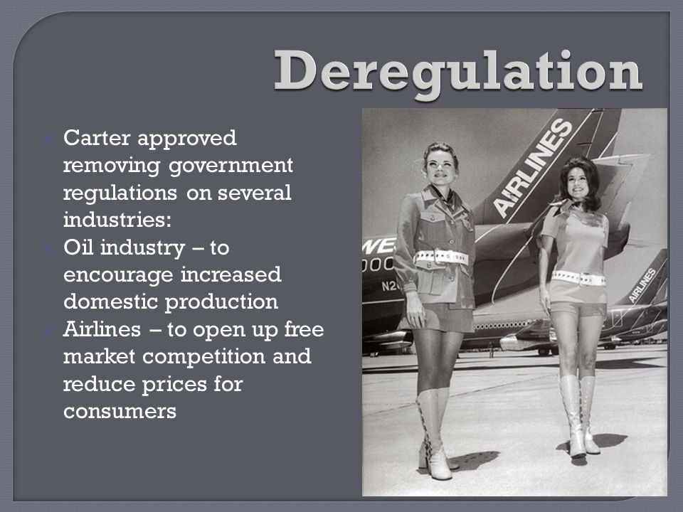 Deregulation Carter approved removing government regulations on several industries: Oil industry – to encourage increased domestic production.
