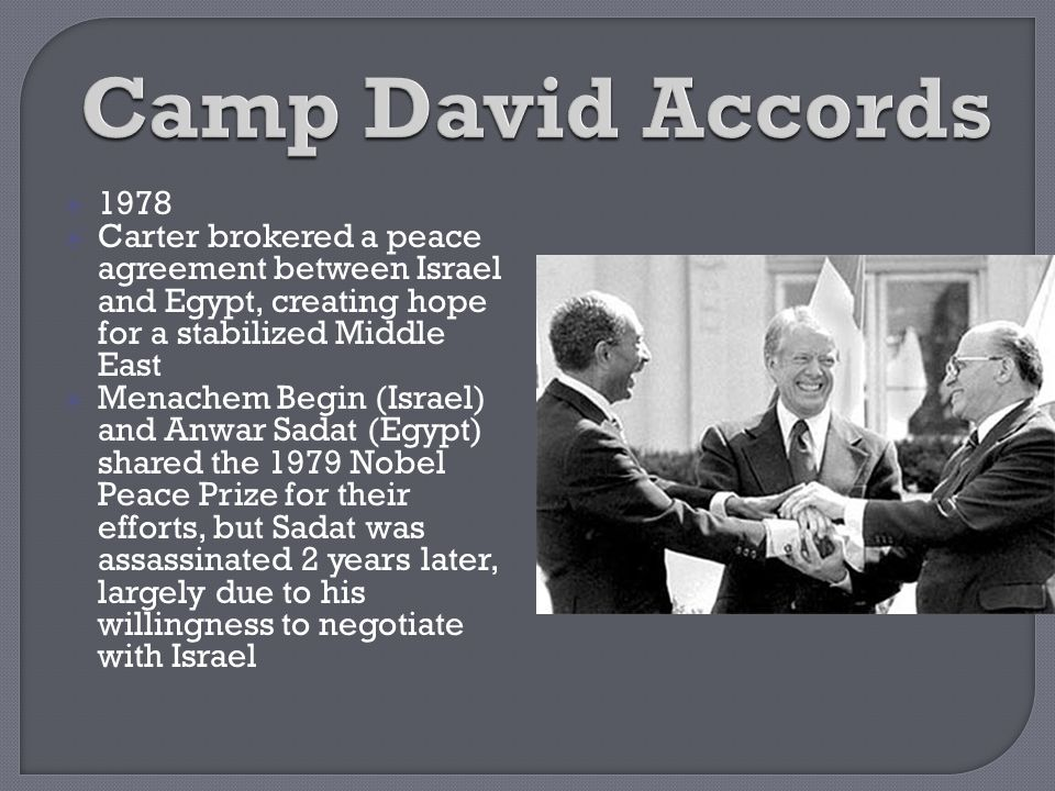 Camp David Accords 1978. Carter brokered a peace agreement between Israel and Egypt, creating hope for a stabilized Middle East.