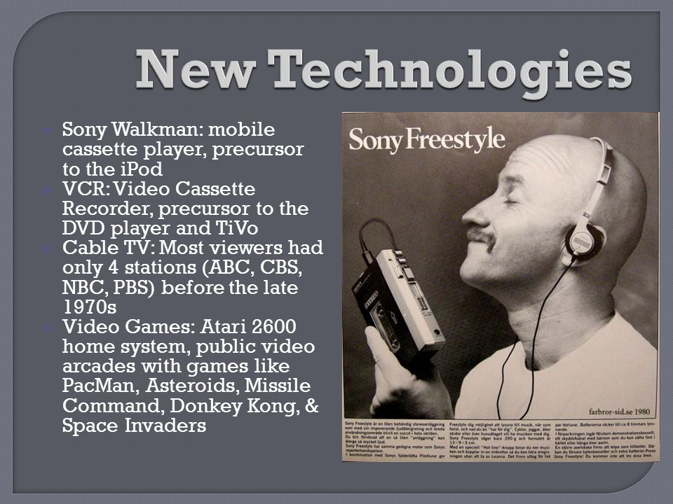 New Technologies Sony Walkman: mobile cassette player, precursor to the iPod. VCR: Video Cassette Recorder, precursor to the DVD player and TiVo.