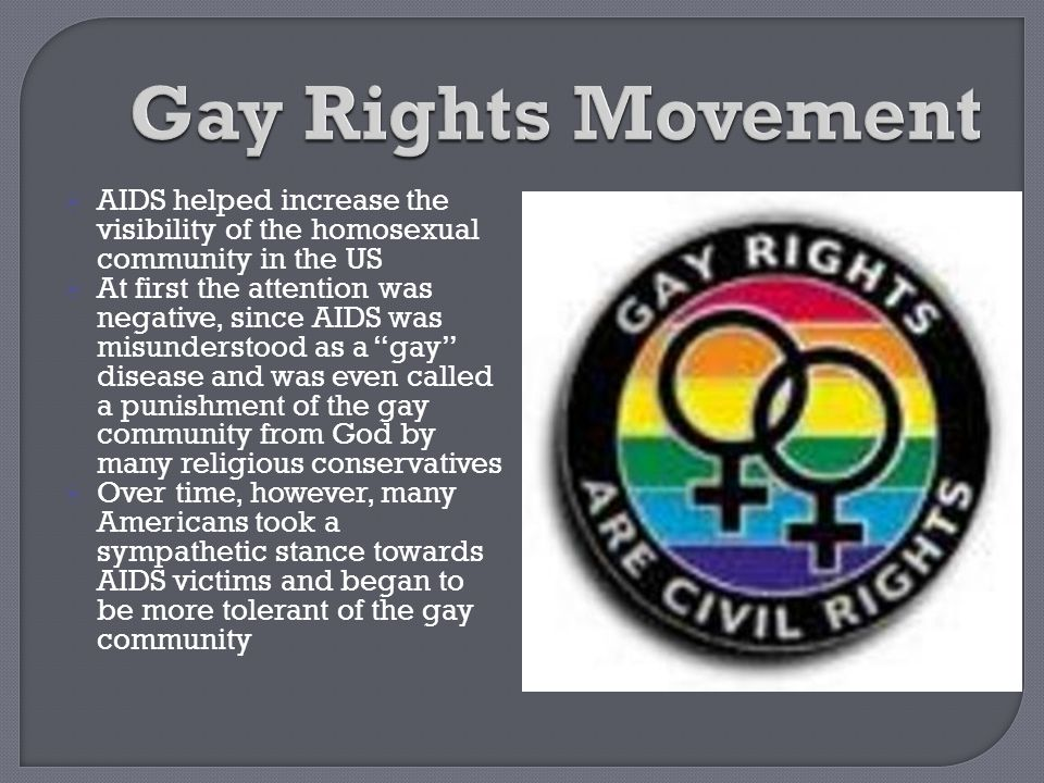 Gay Rights Movement AIDS helped increase the visibility of the homosexual community in the US.