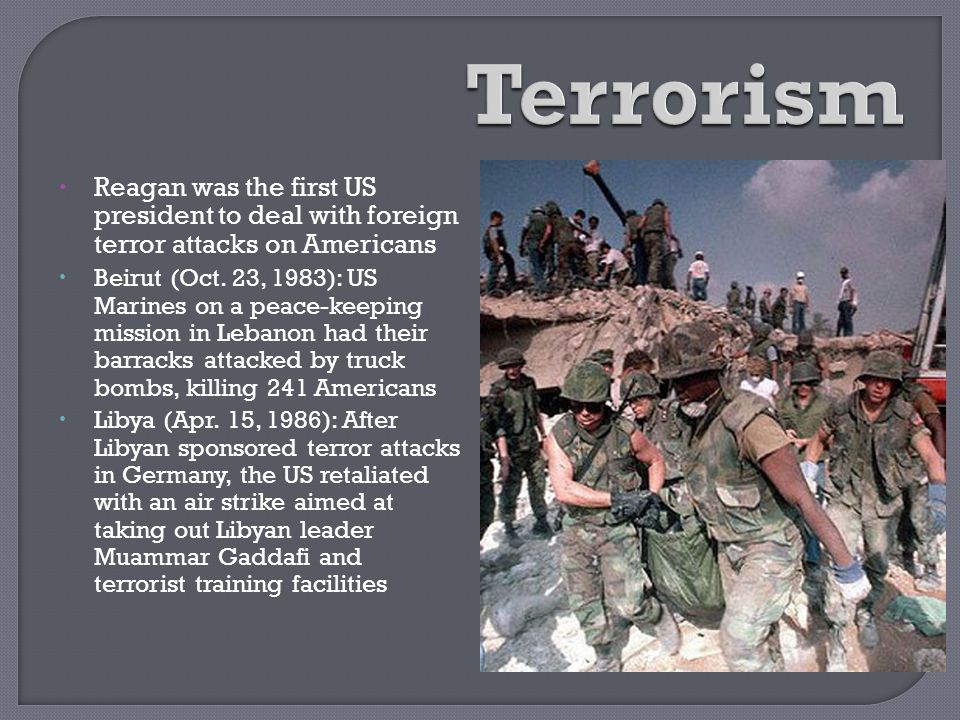 Terrorism Reagan was the first US president to deal with foreign terror attacks on Americans.