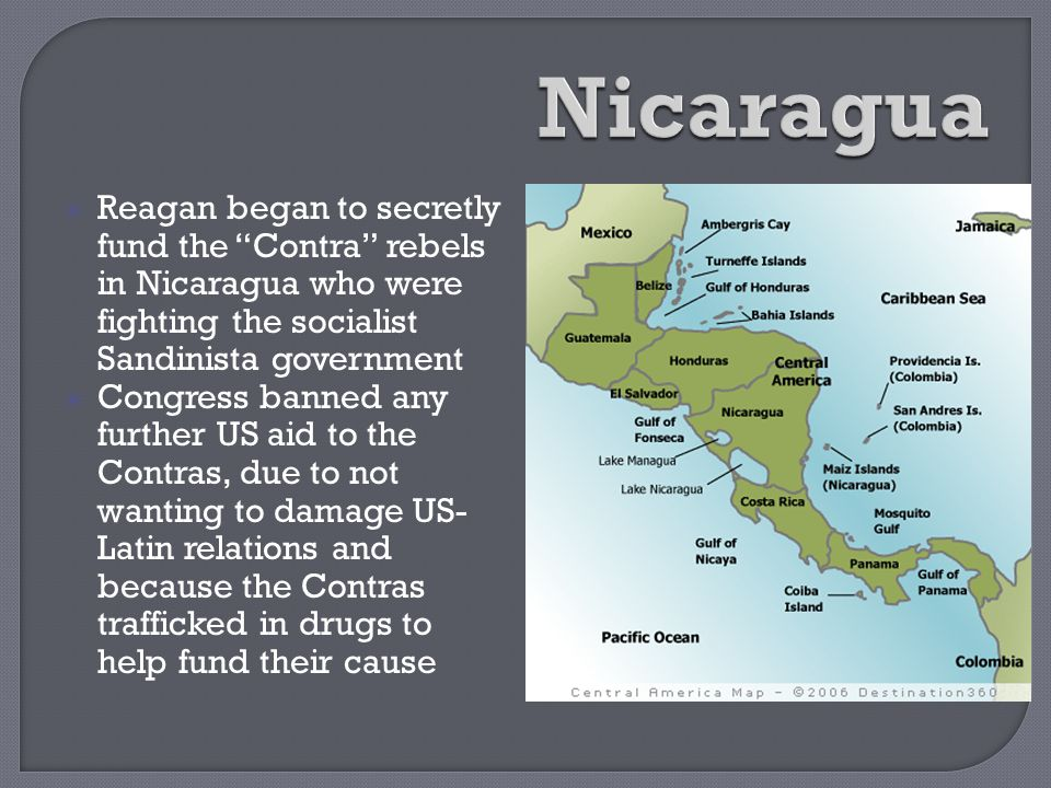 Nicaragua Reagan began to secretly fund the Contra rebels in Nicaragua who were fighting the socialist Sandinista government.