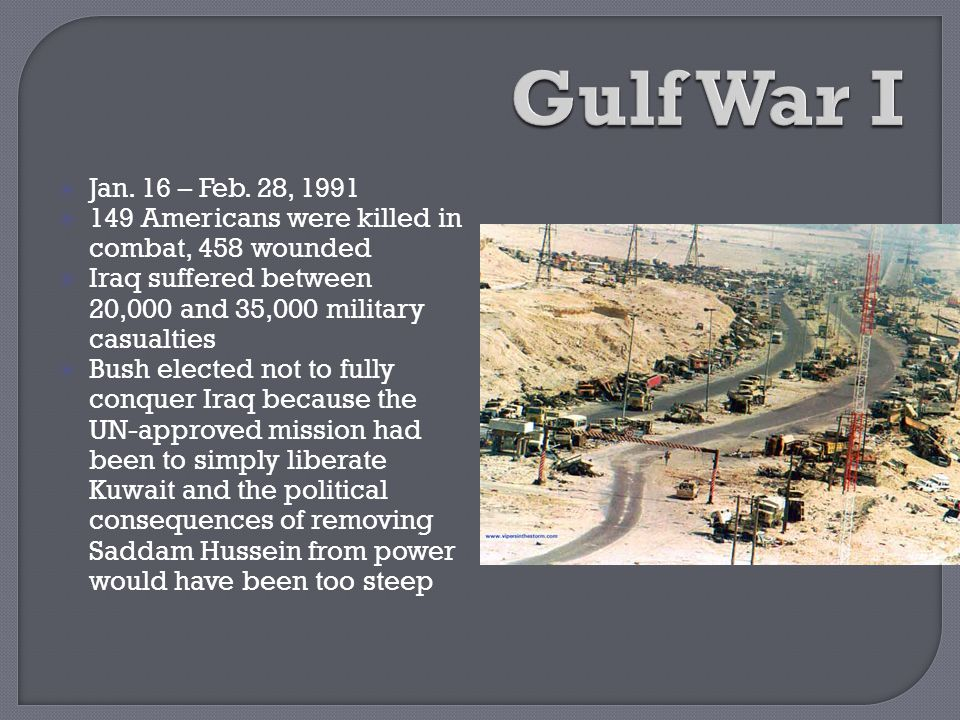 Gulf War I Jan. 16 – Feb. 28, 1991. 149 Americans were killed in combat, 458 wounded. Iraq suffered between 20,000 and 35,000 military casualties.