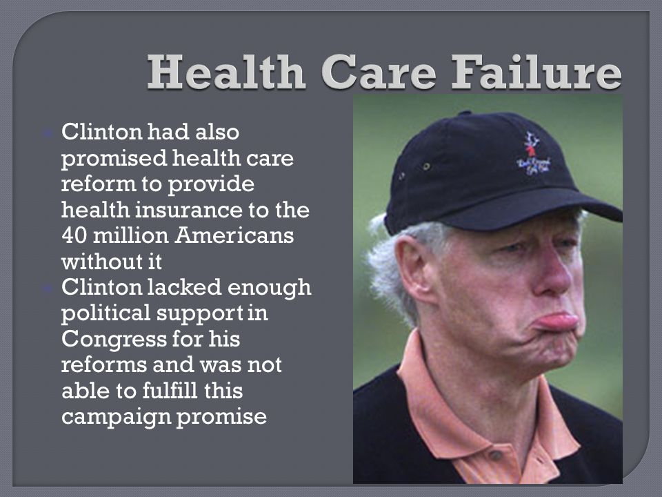 Health Care Failure Clinton had also promised health care reform to provide health insurance to the 40 million Americans without it.
