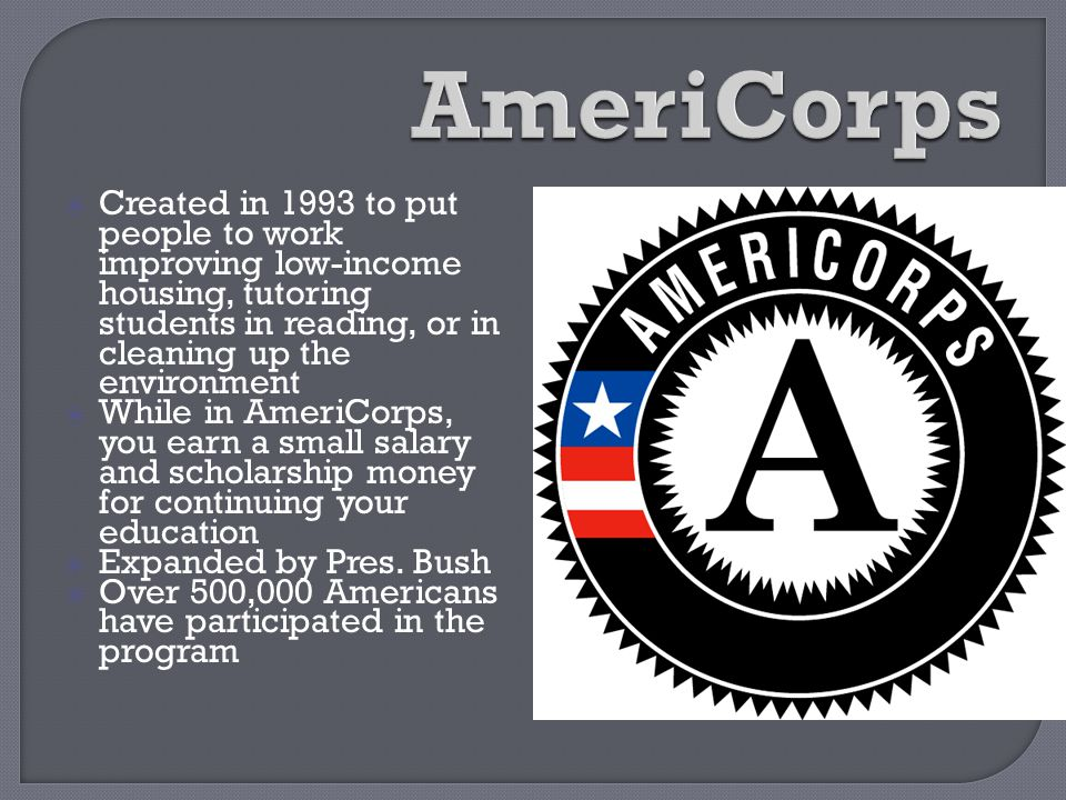 AmeriCorps Created in 1993 to put people to work improving low-income housing, tutoring students in reading, or in cleaning up the environment.