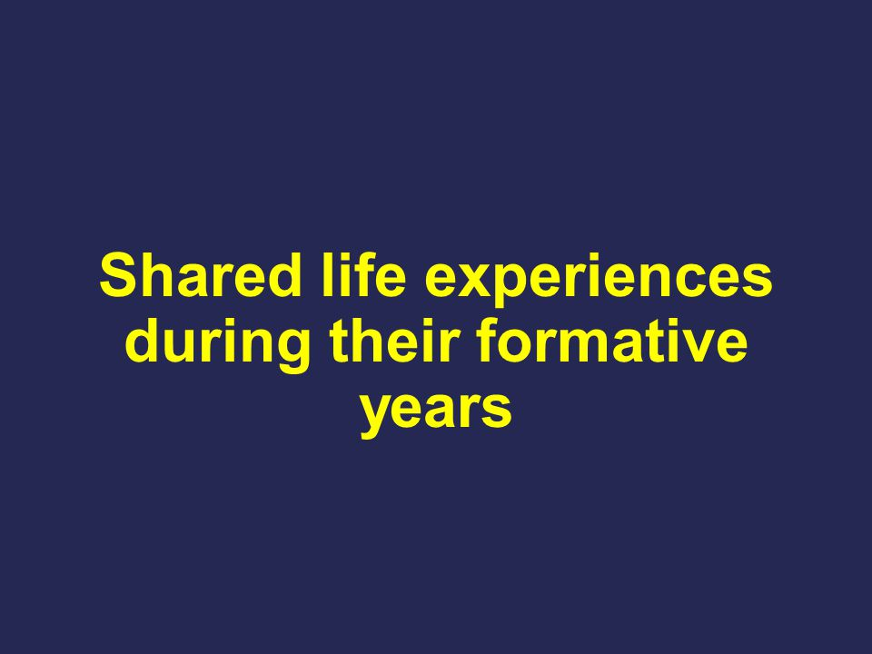 Shared life experiences during their formative years