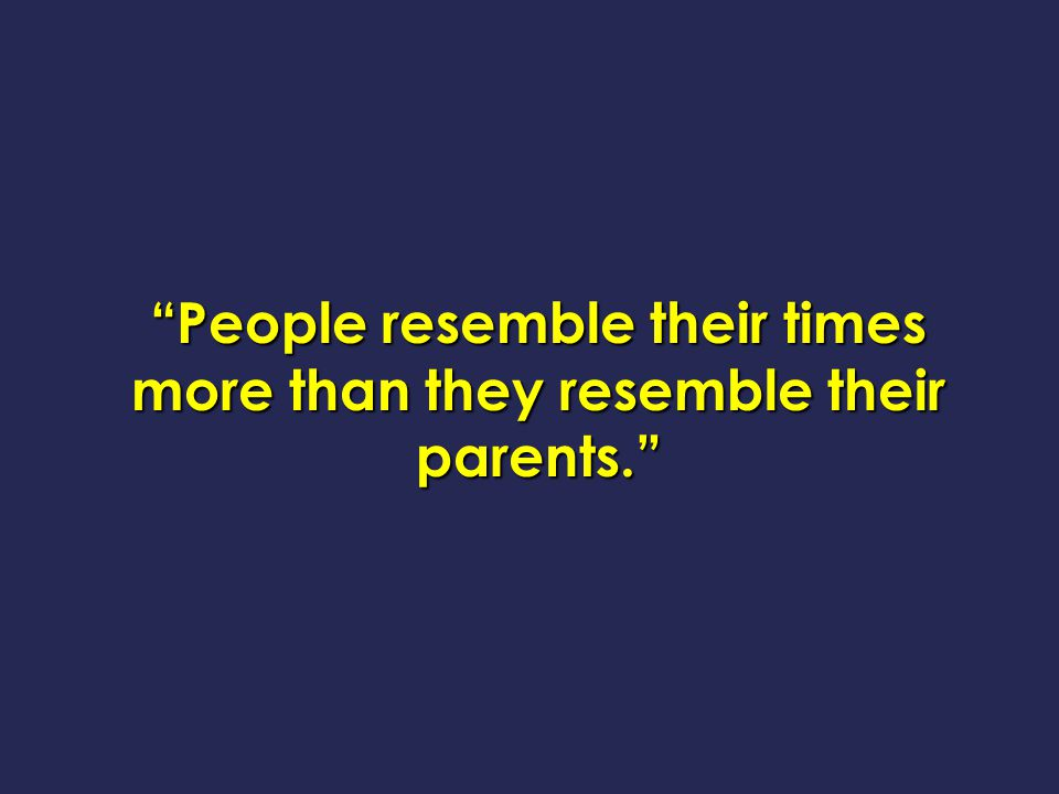 People resemble their times more than they resemble their parents.