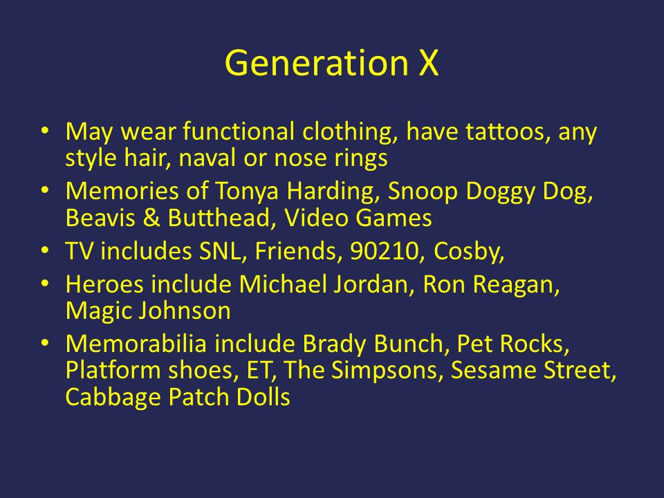 Generation X May wear functional clothing, have tattoos, any style hair, naval or nose rings.