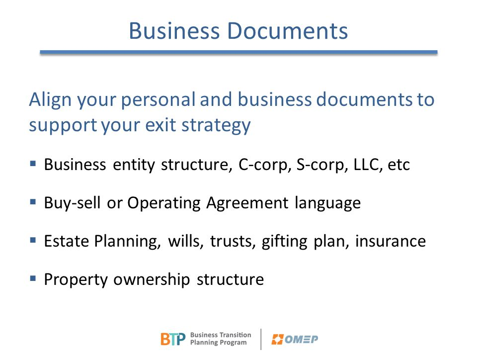 Business Documents Align your personal and business documents to support your exit strategy. Business entity structure, C-corp, S-corp, LLC, etc.