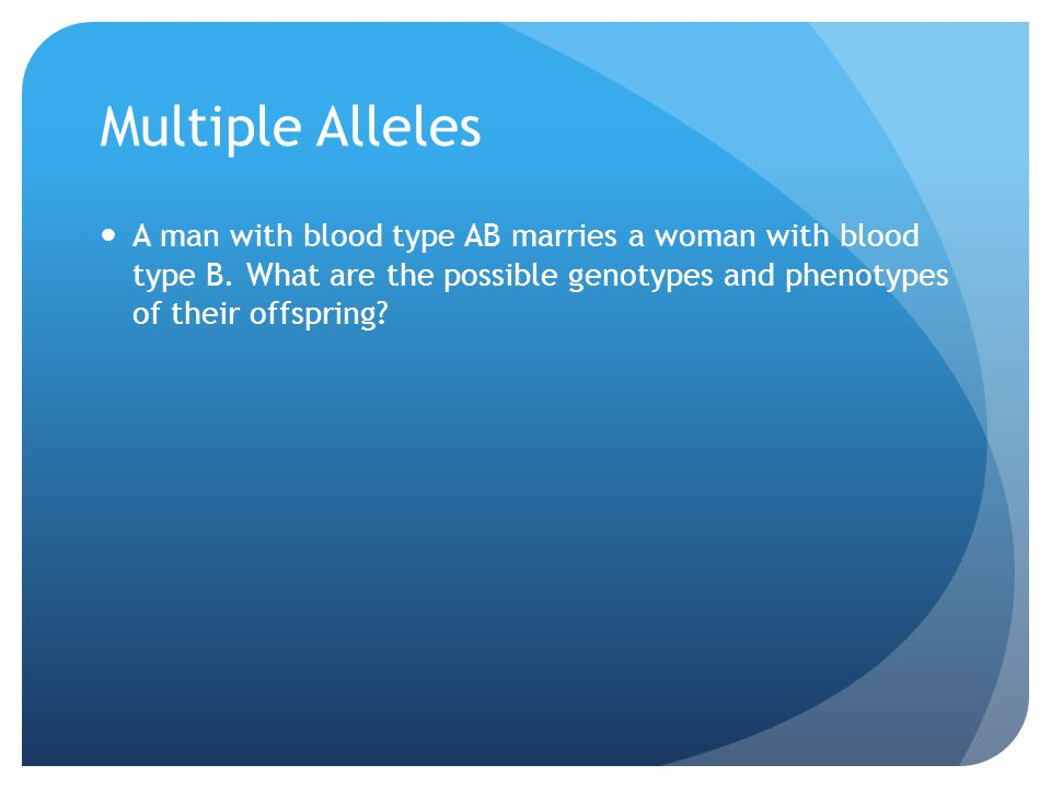 Multiple Alleles A man with blood type AB marries a woman with blood type B.