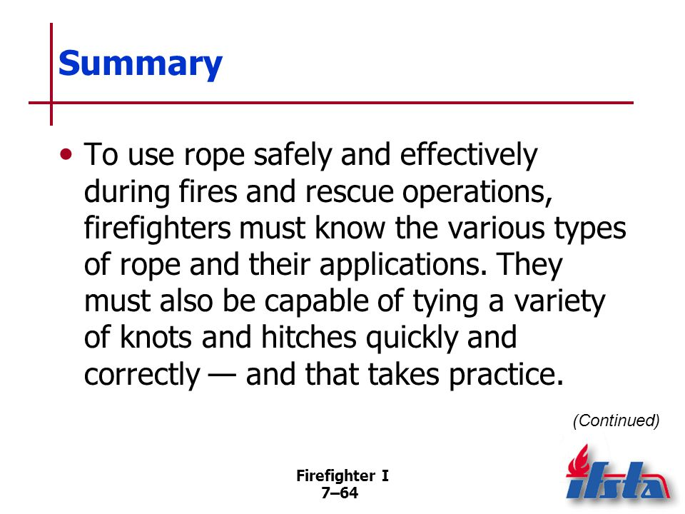 Summary Firefighters must know how to inspect, clean, and store ropes so that they are ready for use when needed.