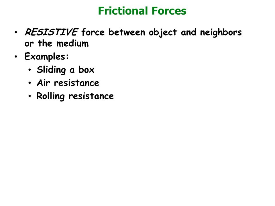 Frictional Forces RESISTIVE force between object and neighbors or the medium. Examples: Sliding a box.