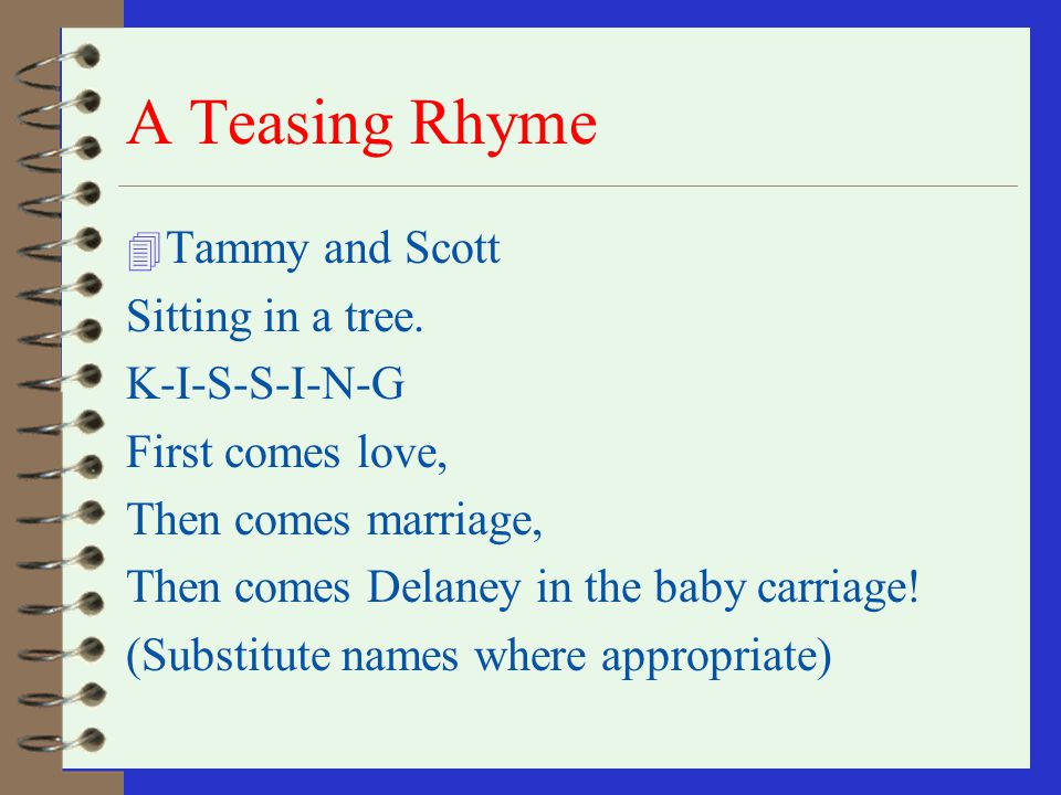 A Teasing Rhyme Tammy and Scott Sitting in a tree. K-I-S-S-I-N-G