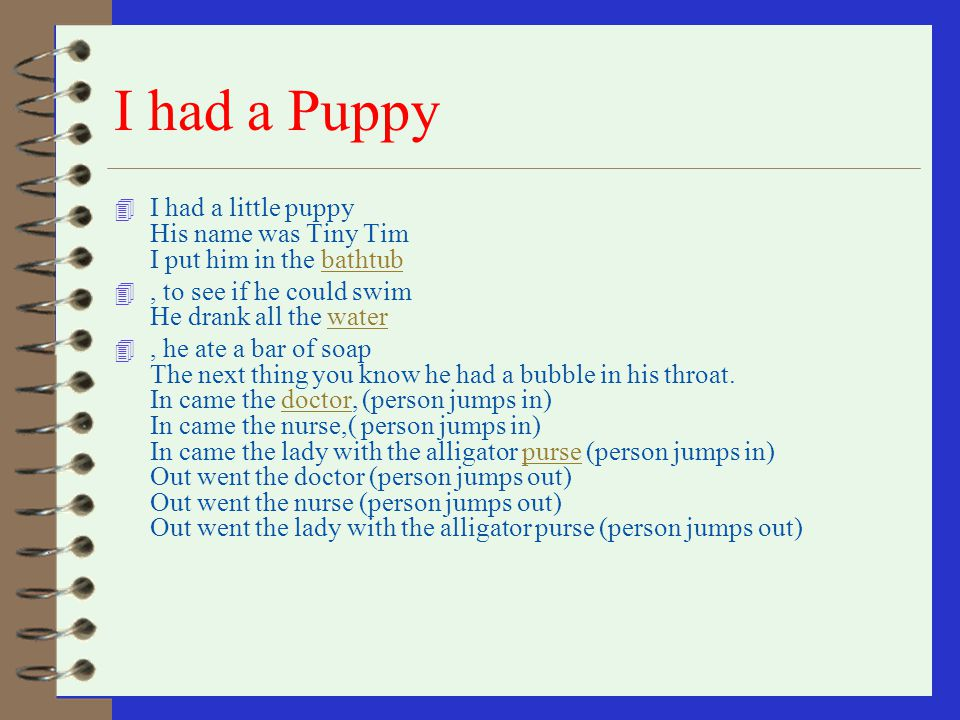 I had a Puppy I had a little puppy His name was Tiny Tim I put him in the bathtub. , to see if he could swim He drank all the water.