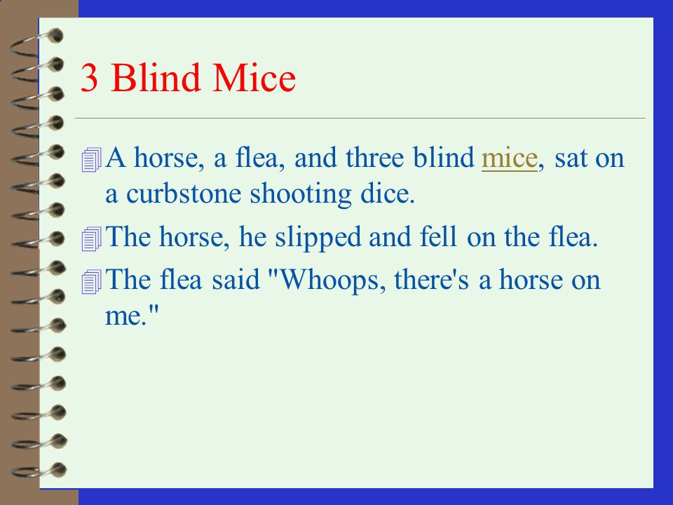 3 Blind Mice A horse, a flea, and three blind mice, sat on a curbstone shooting dice. The horse, he slipped and fell on the flea.