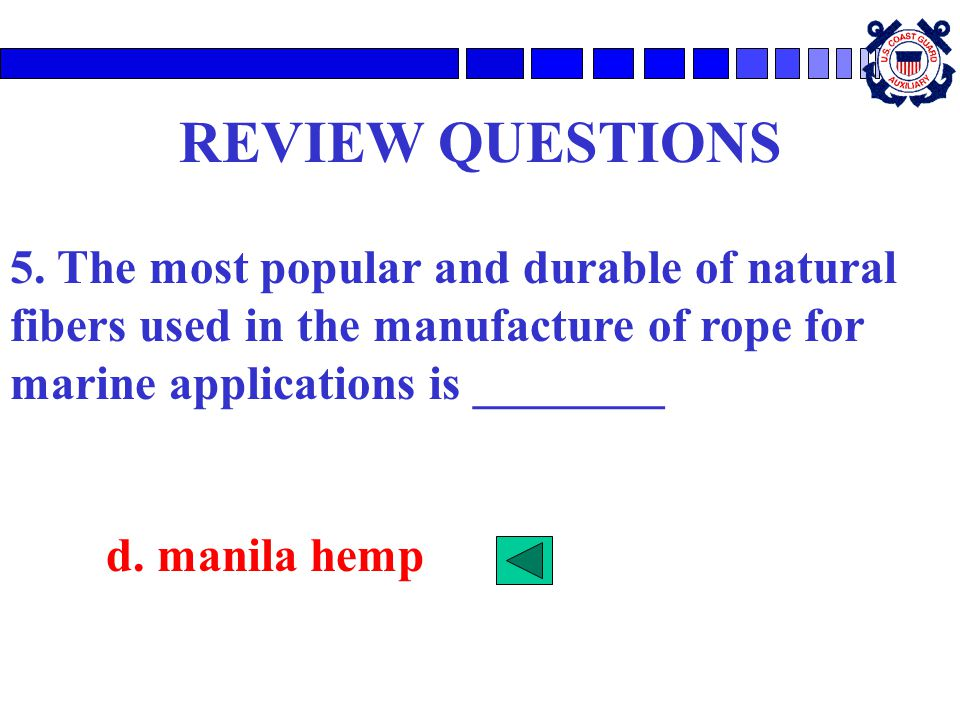 REVIEW QUESTIONS 5. The most popular and durable of natural fibers used in the manufacture of rope for marine applications is ________.
