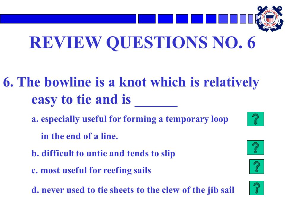 REVIEW QUESTIONS NO. 6 6. The bowline is a knot which is relatively easy to tie and is ______. a. especially useful for forming a temporary loop.