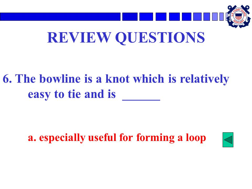 REVIEW QUESTIONS 6. The bowline is a knot which is relatively easy to tie and is ______.