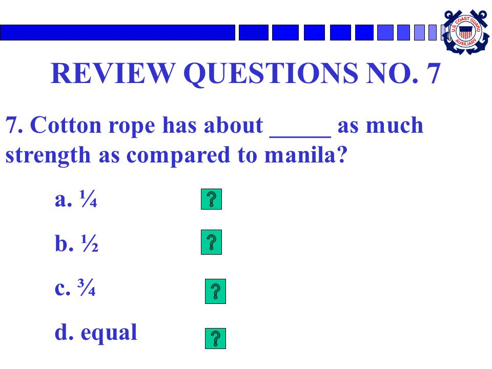 REVIEW QUESTIONS NO. 7 7. Cotton rope has about _____ as much strength as compared to manila a. ¼.