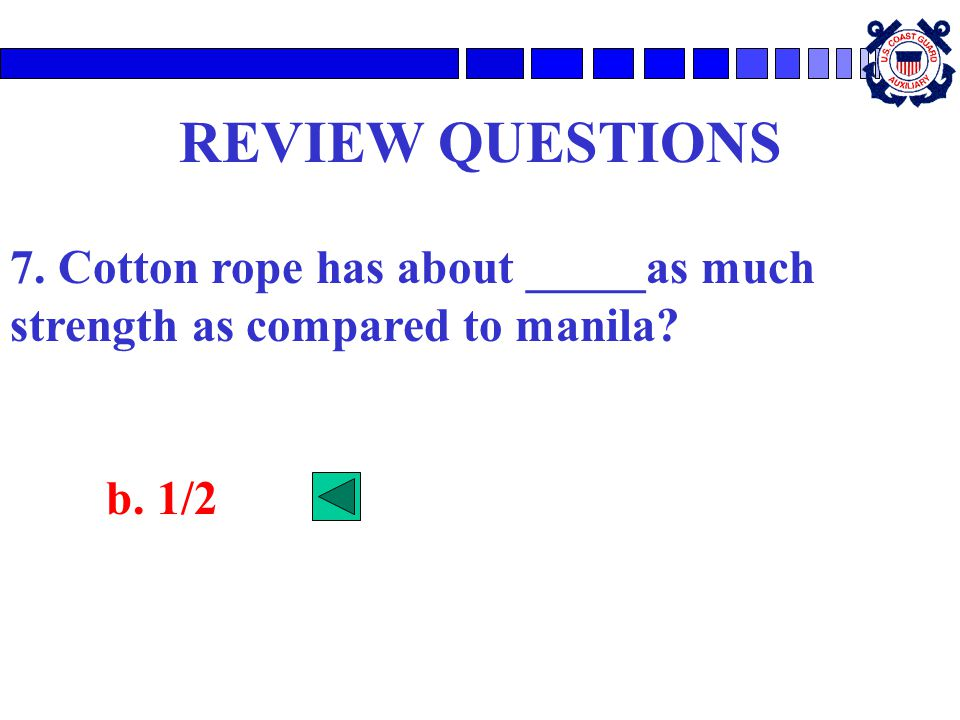REVIEW QUESTIONS 7. Cotton rope has about _____as much strength as compared to manila b. 1/2