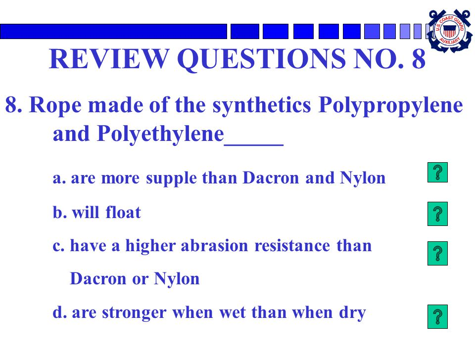 REVIEW QUESTIONS NO. 8 8. Rope made of the synthetics Polypropylene and Polyethylene_____. a. are more supple than Dacron and Nylon.