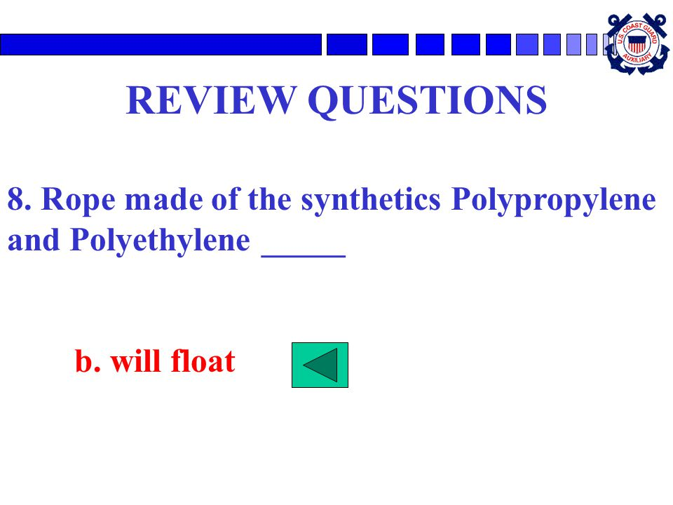 REVIEW QUESTIONS 8. Rope made of the synthetics Polypropylene and Polyethylene _____ b. will float