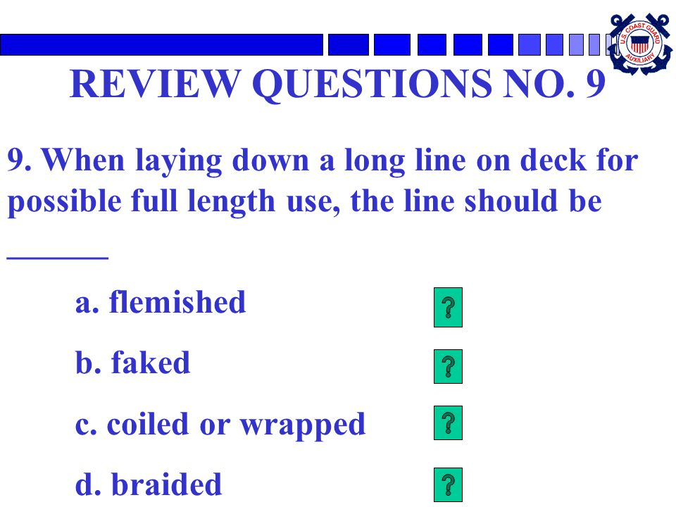 REVIEW QUESTIONS NO. 9 9. When laying down a long line on deck for possible full length use, the line should be ______.