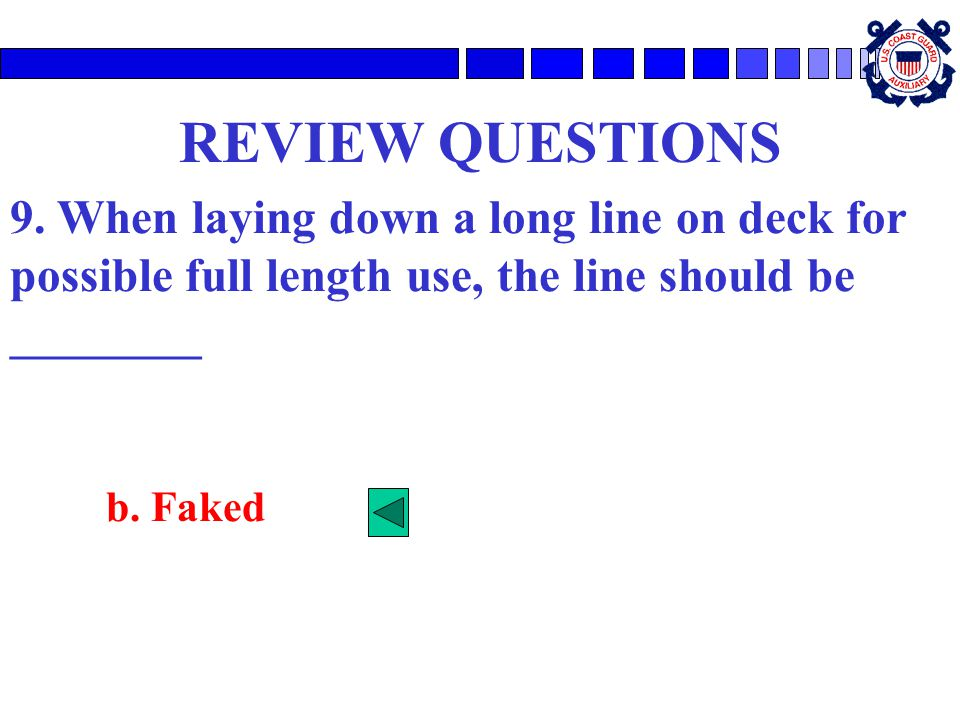REVIEW QUESTIONS 9. When laying down a long line on deck for possible full length use, the line should be ________.