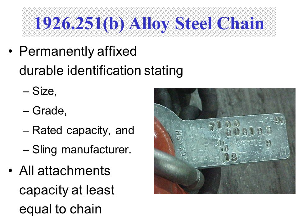 1926.251(b) Alloy Steel Chain Permanently affixed durable identification stating. Size, Grade, Rated capacity, and.