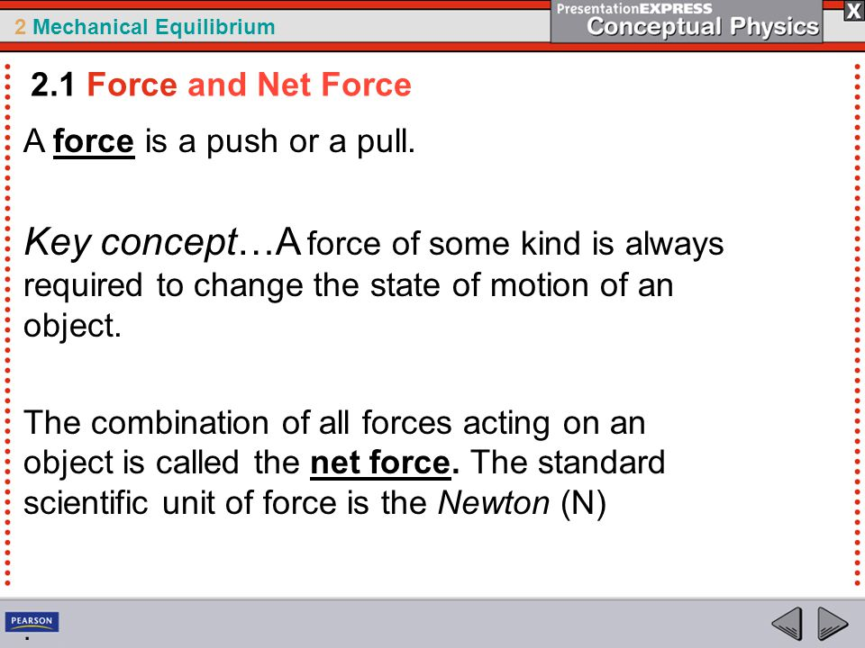2.1 Force and Net Force A force is a push or a pull. Key concept…A force of some kind is always required to change the state of motion of an object.