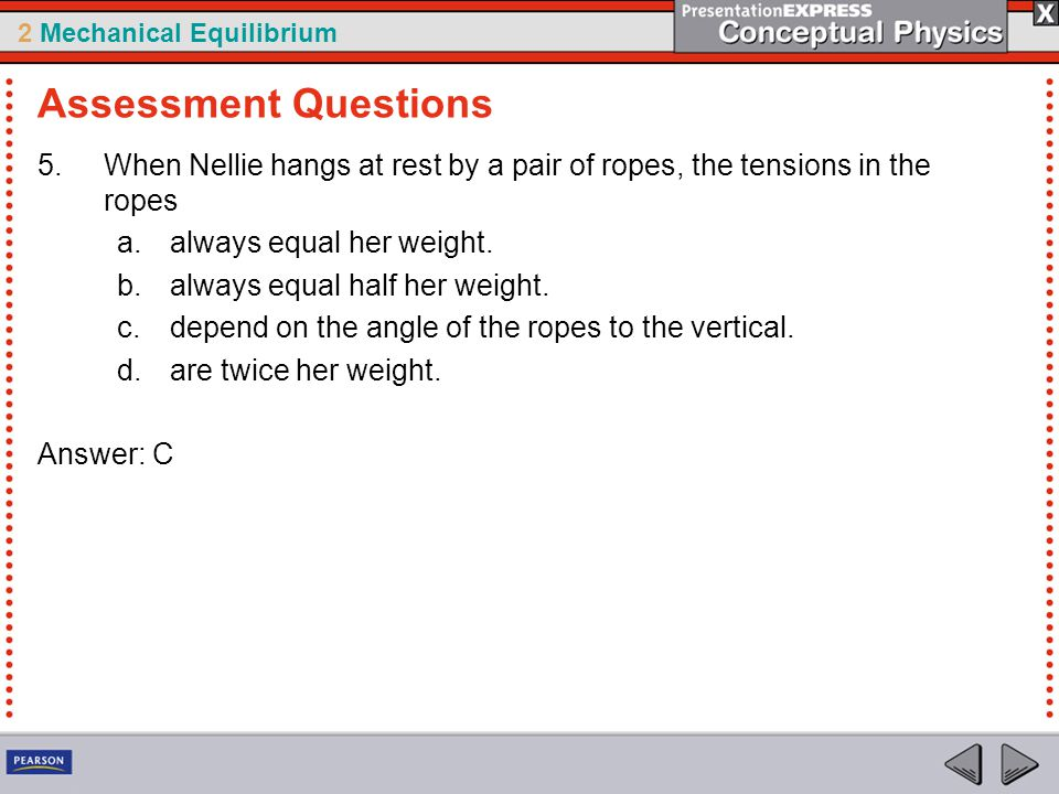 Assessment Questions When Nellie hangs at rest by a pair of ropes, the tensions in the ropes. always equal her weight.
