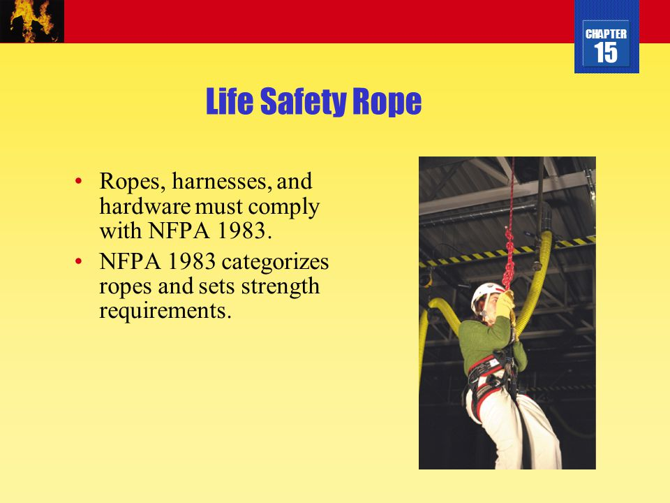 Life Safety Rope Ropes, harnesses, and hardware must comply with NFPA 1983.
