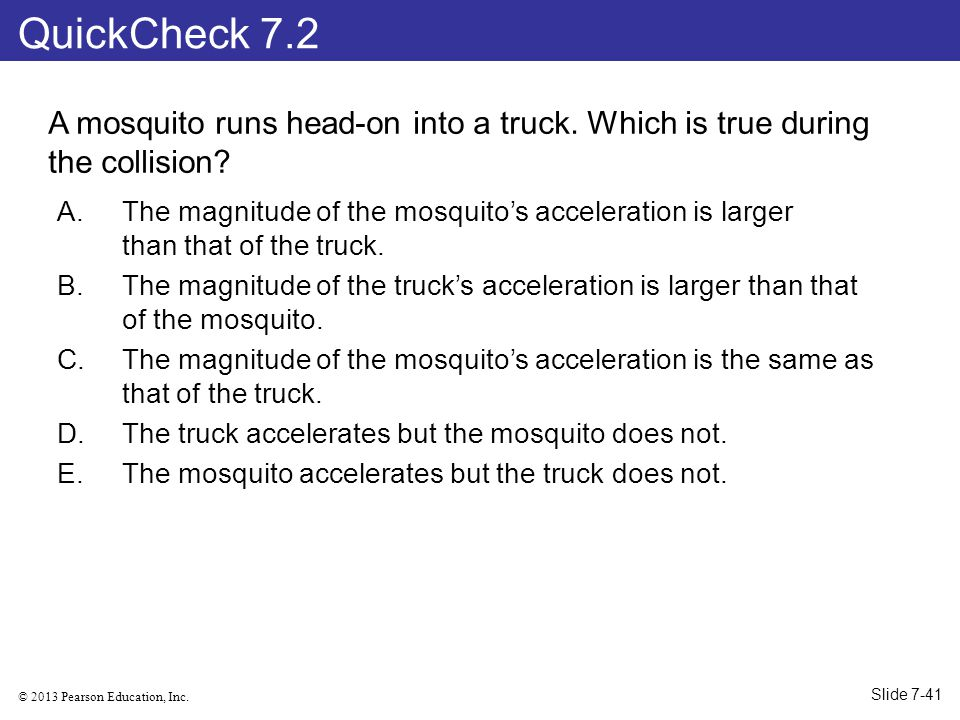 QuickCheck 7.2 A mosquito runs head-on into a truck. Which is true during the collision