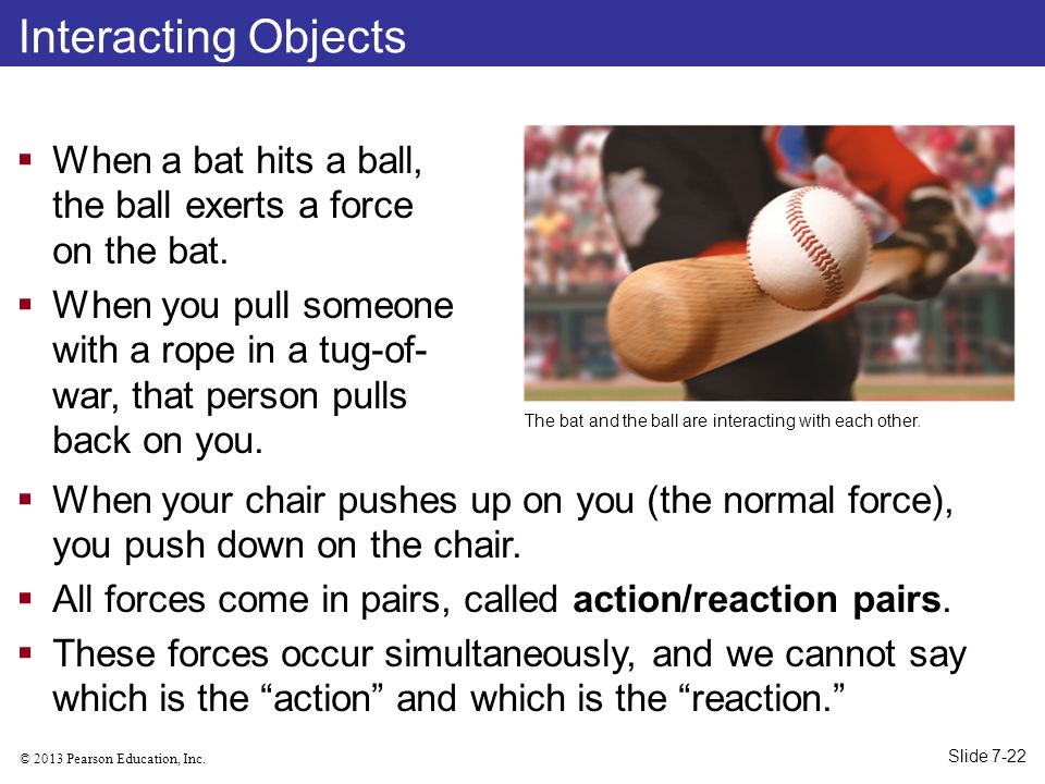 Interacting Objects When a bat hits a ball, the ball exerts a force on the bat.