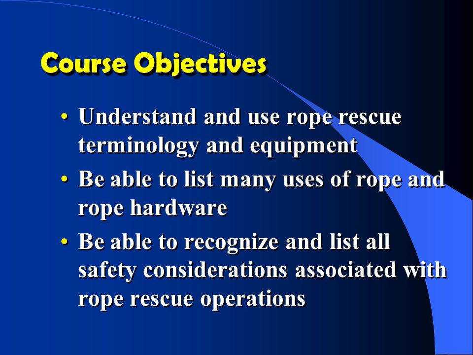 Course Objectives Understand and use rope rescue terminology and equipment. Be able to list many uses of rope and rope hardware.