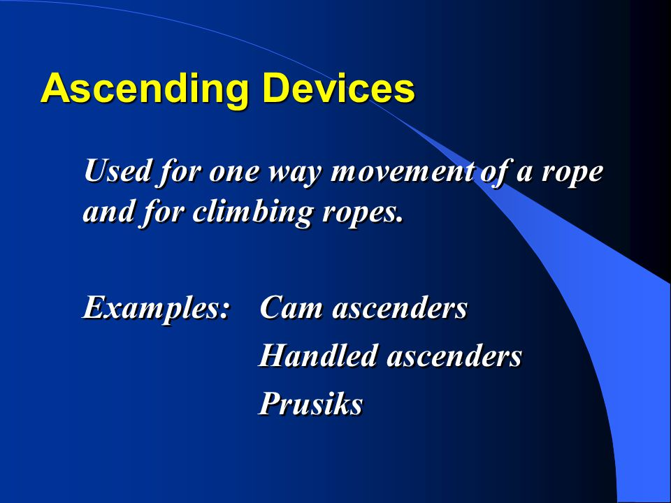 Ascending Devices Used for one way movement of a rope and for climbing ropes. Examples: Cam ascenders.