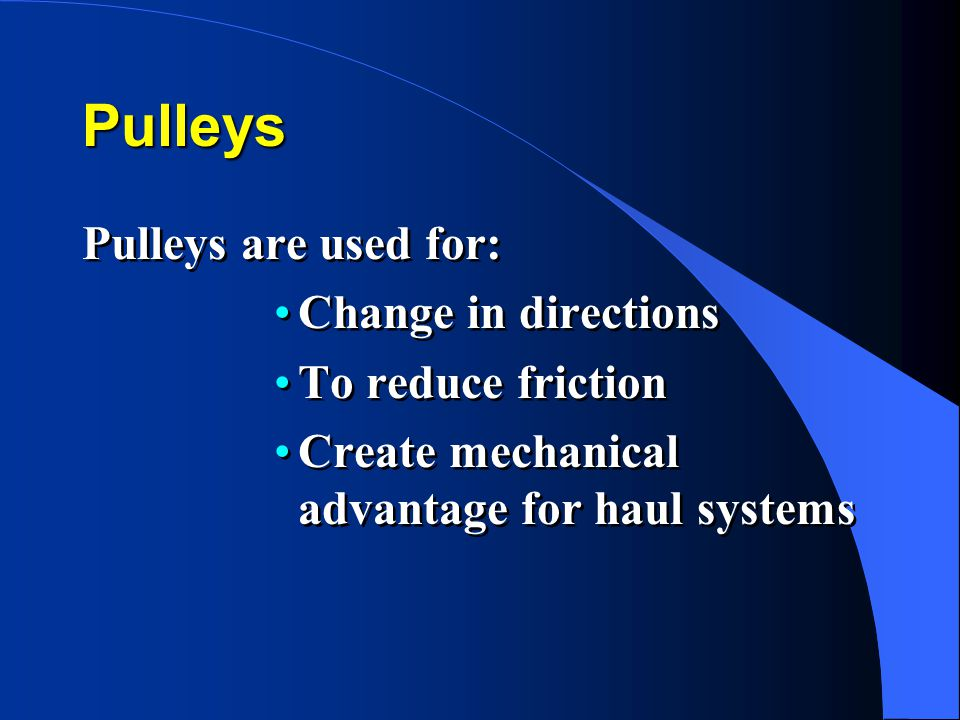 Pulleys Pulleys are used for: Change in directions To reduce friction