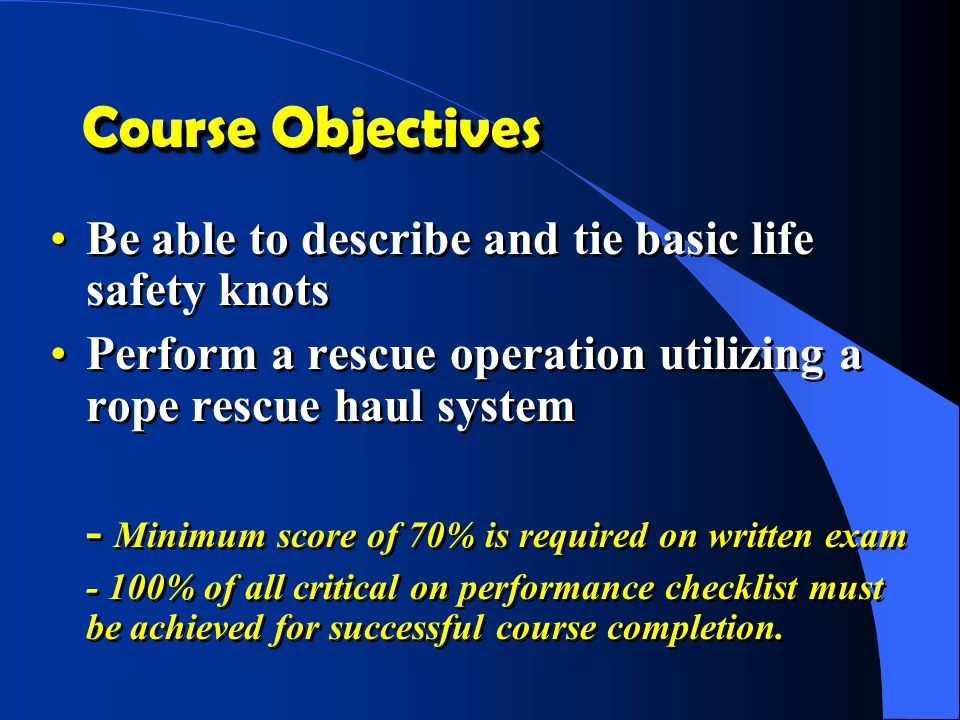 Course Objectives Be able to describe and tie basic life safety knots