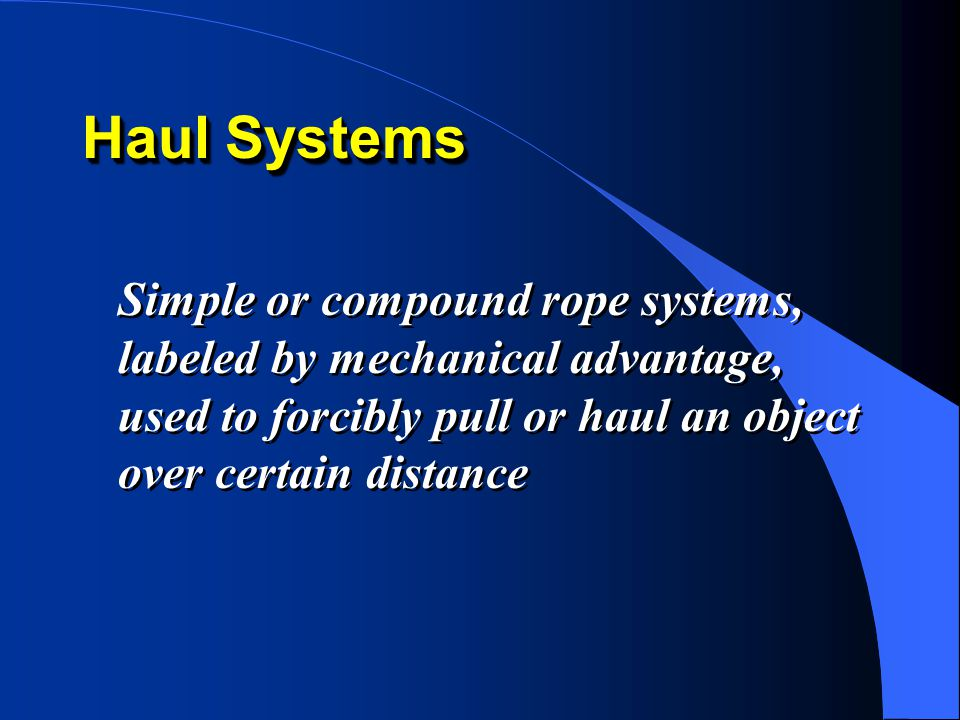 Haul Systems Simple or compound rope systems, labeled by mechanical advantage, used to forcibly pull or haul an object over certain distance.