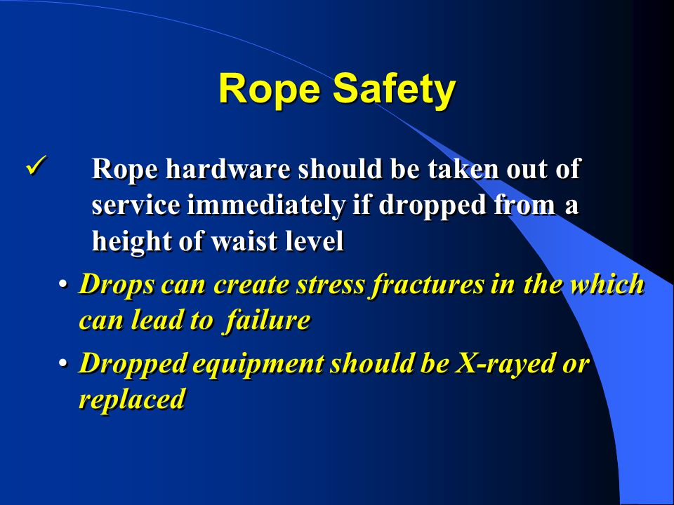 Rope Safety Rope hardware should be taken out of service immediately if dropped from a height of waist level.