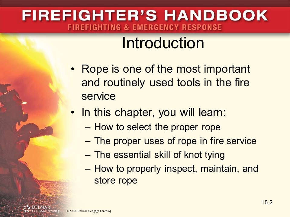 Introduction Rope is one of the most important and routinely used tools in the fire service. In this chapter, you will learn: