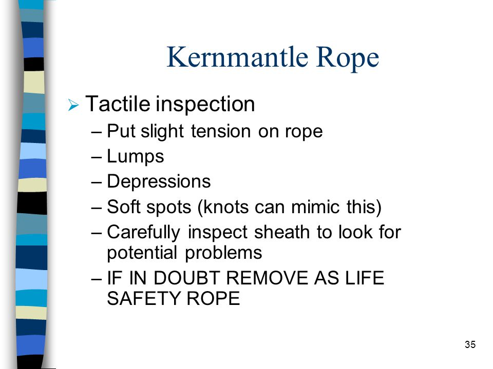 Kernmantle Rope Tactile inspection Put slight tension on rope Lumps