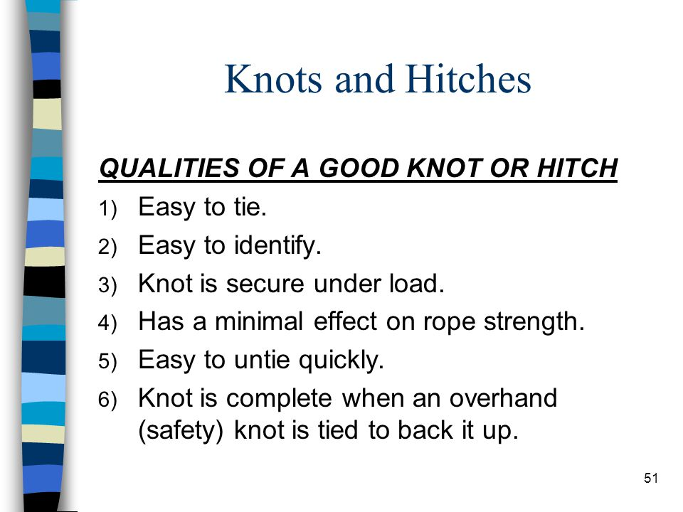 Knots and Hitches QUALITIES OF A GOOD KNOT OR HITCH Easy to tie.