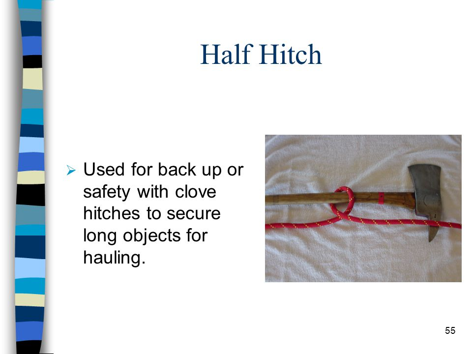 Half Hitch Used for back up or safety with clove hitches to secure long objects for hauling.