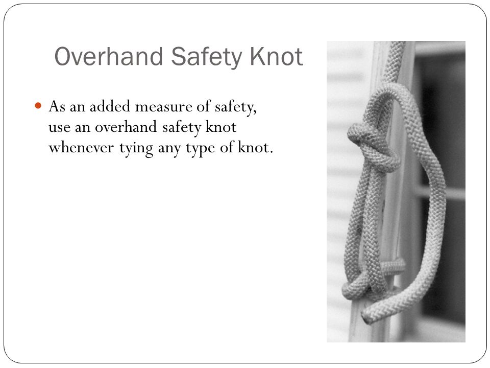 Overhand Safety Knot As an added measure of safety, use an overhand safety knot whenever tying any type of knot.