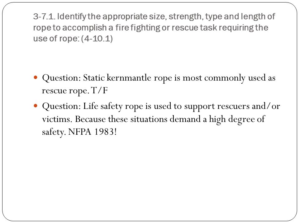 3-7.1. Identify the appropriate size, strength, type and length of rope to accomplish a fire fighting or rescue task requiring the use of rope: (4-10.1)