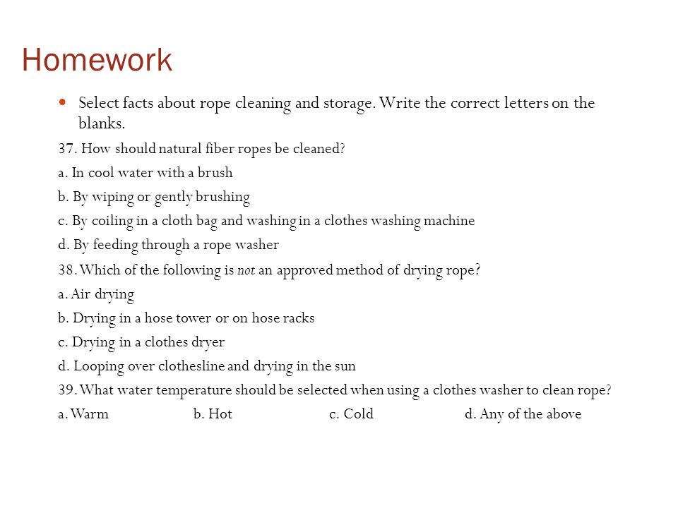 Homework Select facts about rope cleaning and storage. Write the correct letters on the blanks. 37. How should natural fiber ropes be cleaned