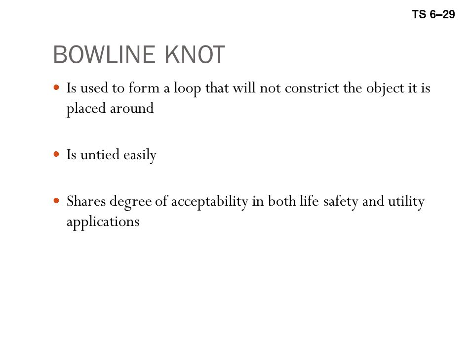 TS 6–29 BOWLINE KNOT. Is used to form a loop that will not constrict the object it is placed around.